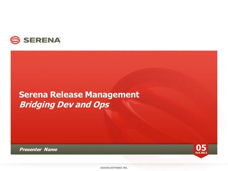 Serena Release Management Bridging Dev and Ops SERENA SOFTWARE INC. 05 Oct 2011 Presenter Name.