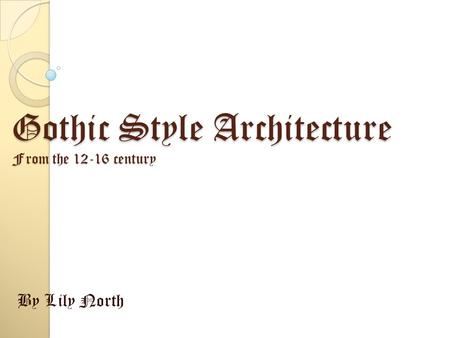 Gothic Style Architecture From the 12-16 century By Lily North.