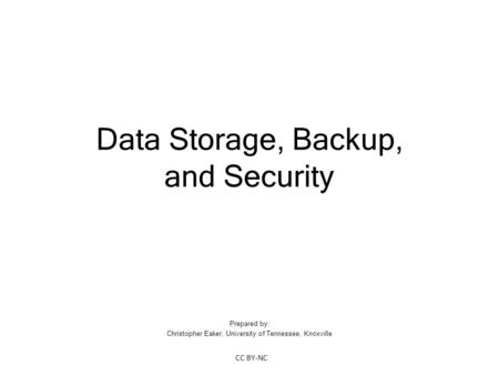 Data Storage, Backup, and Security Prepared by: Christopher Eaker, University of Tennessee, Knoxville CC BY-NC.