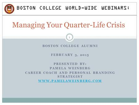 BOSTON COLLEGE ALUMNI FEBRUARY 3, 2015 PRESENTED BY: PAMELA WEINBERG CAREER COACH AND PERSONAL BRANDING STRATEGIST WWW.PAMELAWEINBERG.COM Managing Your.