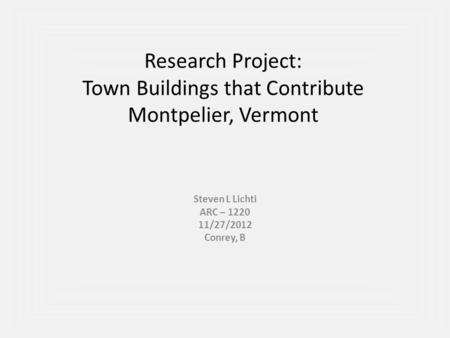 Research Project: Town Buildings that Contribute Montpelier, Vermont Steven L Lichti ARC – 1220 11/27/2012 Conrey, B.