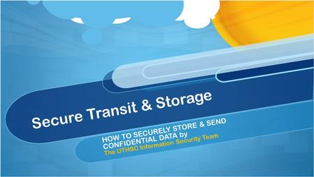 Secure Transit & Storage HOW TO SECURELY STORE & SEND CONFIDENTIAL DATA by The UTHSC Information Security Team.