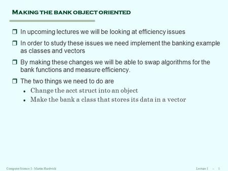 Lecture 1 -- 1 Computer Science I - Martin Hardwick Making the bank object oriented rIn upcoming lectures we will be looking at efficiency issues rIn order.