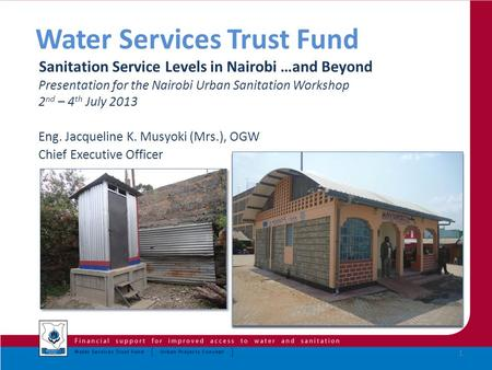 Water Services Trust Fund Sanitation Service Levels in Nairobi …and Beyond Presentation for the Nairobi Urban Sanitation Workshop 2 nd – 4 th July 2013.