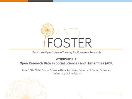 Facilitate Open Science Training for European Research WORKSHOP 1: Open Research Data in Social Sciences and Humanities (ADP) June 18th 2014, Social Science.