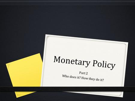 Monetary Policy Part 2 Who does it? How they do it?