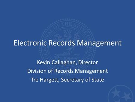 Electronic Records Management Kevin Callaghan, Director Division of Records Management Tre Hargett, Secretary of State.