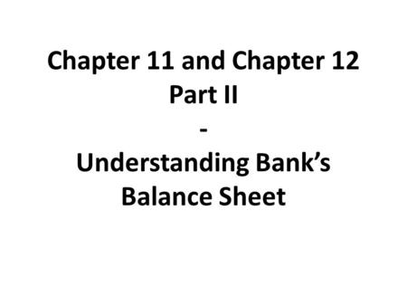 Chapter 11 and Chapter 12 Part II - Understanding Bank's Balance Sheet.