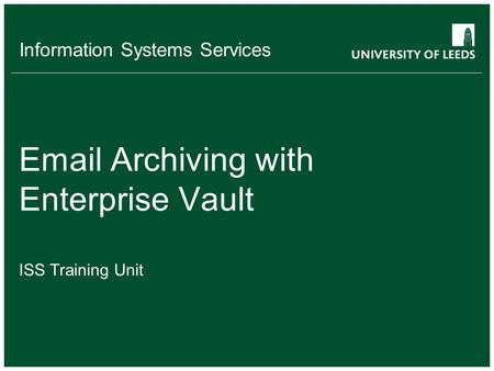 Information Systems Services Email Archiving with Enterprise Vault ISS Training Unit.