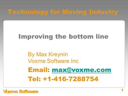 1 Technology for Moving Industry Improving the bottom line By Max Kreynin Voxme Software Inc   Tel: +1-416-7288754.