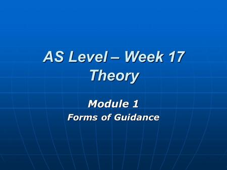 AS Level – Week 17 Theory Module 1 Forms of Guidance.