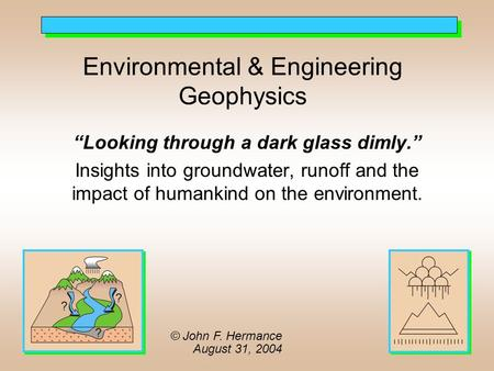 "Environmental & Engineering Geophysics ""Looking through a dark glass dimly."" Insights into groundwater, runoff and the impact of humankind on the environment."