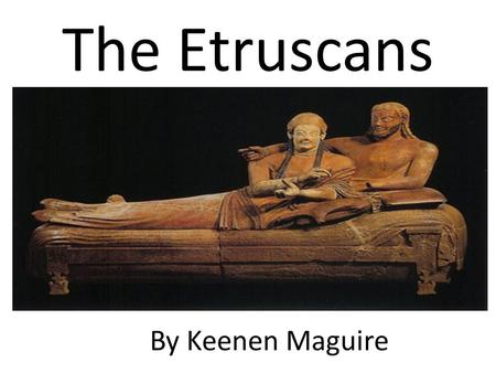 The Etruscans By Keenen Maguire. Somewhere between 900 and 800 BC, the Italian peninsula was settled by a mysterious people called the Etruscans.