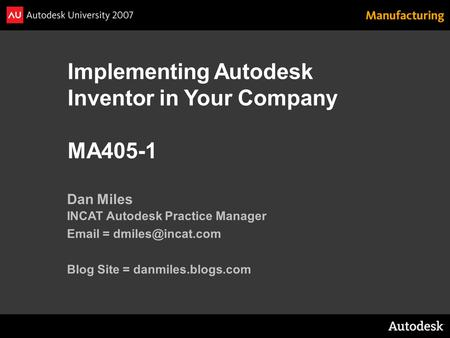 Implementing Autodesk Inventor in Your Company MA405-1 Dan Miles INCAT Autodesk Practice Manager  = Blog Site = danmiles.blogs.com.