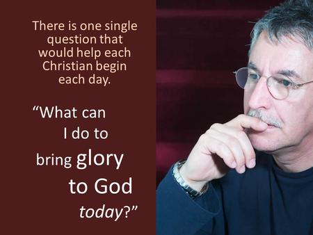 """What can I do to bring glory to God today ?"" There is one single question that would help each Christian begin each day."
