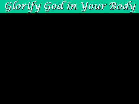 Glorify God in Your Body. physical body 1 Cor. 6:13-20 physical body You are joined to Christ! joined with Christ 1 Cor. 6:17 joined with Christ when.