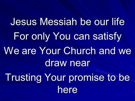 Jesus Messiah be our life For only You can satisfy We are Your Church and we draw near Trusting Your promise to be here.