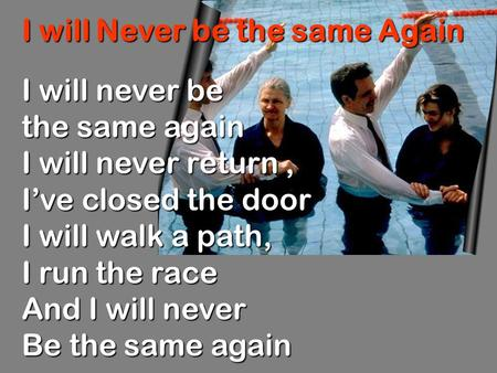 I will Never be the same Again I will never be the same again I will never return, I've closed the door I will walk a path, I run the race And I will never.