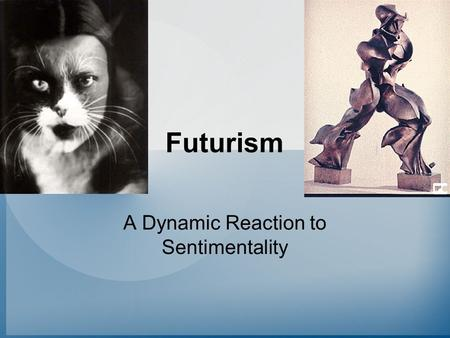Futurism A Dynamic Reaction to Sentimentality. Futurism's Spokesman: Marinetti We intend to glorify the love of danger, the custom of energy, the strength.