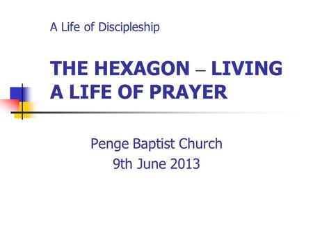 A Life of Discipleship THE HEXAGON – LIVING A LIFE OF PRAYER Penge Baptist Church 9th June 2013.