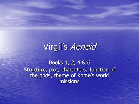 Virgil's Aeneid Books 1, 2, 4 & 6 Structure, plot, characters, function of the gods, theme of Rome's world missions.
