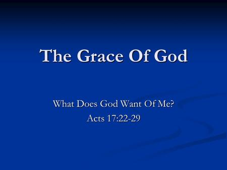 The Grace Of God What Does God Want Of Me? Acts 17:22-29.