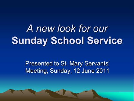 A new look for our Sunday School Service Presented to St. Mary Servants' Meeting, Sunday, 12 June 2011.