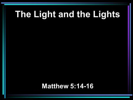 The Light and the Lights Matthew 5:14-16. 14 You are the light of the world. A city that is set on a hill cannot be hidden. 15 Nor do they light a lamp.