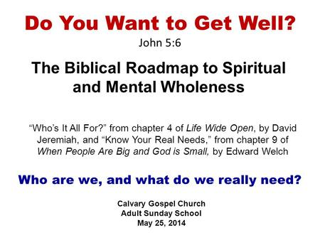 "Do You Want to Get Well? John 5:6 The Biblical Roadmap to Spiritual and Mental Wholeness Calvary Gospel Church Adult Sunday School May 25, 2014 ""Who's."
