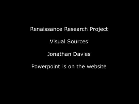 Renaissance Research Project Visual Sources Jonathan Davies Powerpoint is on the website.