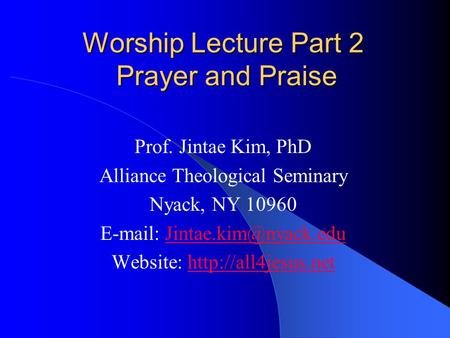 Worship Lecture Part 2 Prayer and Praise Prof. Jintae Kim, PhD Alliance Theological Seminary Nyack, NY 10960