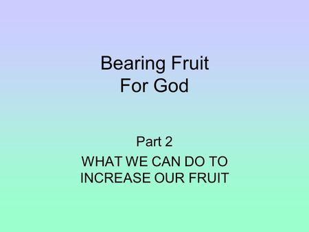 Bearing Fruit For God Part 2 WHAT WE CAN DO TO INCREASE OUR FRUIT.