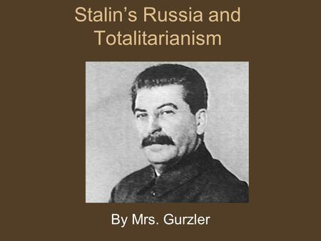 Stalin's Russia and Totalitarianism By Mrs. Gurzler.