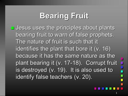 Bearing Fruit Jesus uses the principles about plants bearing fruit to warn of false prophets. The nature of fruit is such that it identifies the plant.