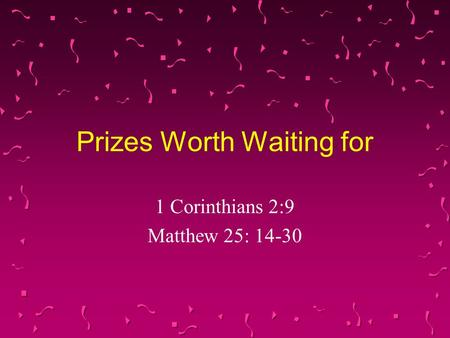 Prizes Worth Waiting for 1 Corinthians 2:9 Matthew 25: 14-30.
