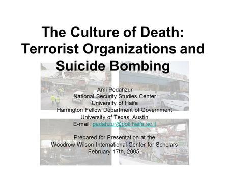 The Culture of Death: Terrorist Organizations and Suicide Bombing Ami Pedahzur National Security Studies Center University of Haifa Harrington Fellow Department.