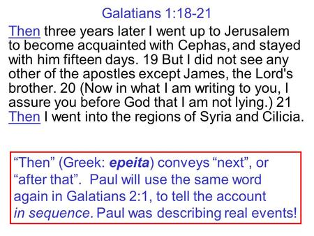 Galatians 1:18-21 Then three years later I went up to Jerusalem to become acquainted with Cephas, and stayed with him fifteen days. 19 But I did not see.