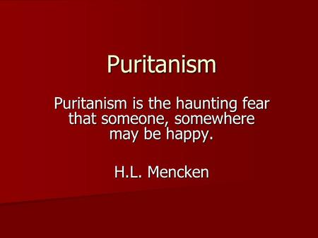 Puritanism Puritanism is the haunting fear that someone, somewhere may be happy. H.L. Mencken.