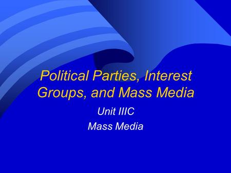 Political Parties, Interest Groups, and Mass Media Unit IIIC Mass Media.