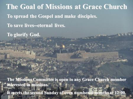 The Goal of Missions at Grace Church To spread the Gospel and make disciples. To save lives--eternal lives. To glorify God. The Missions Committee is open.