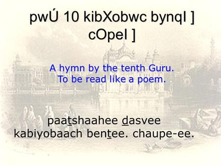 Paatshaahee dasvee kabiyobaach bentee. chaupe-ee. pwÚ 10 kibXobwc bynqI ] cOpeI ] A hymn by the tenth Guru. To be read like a poem.