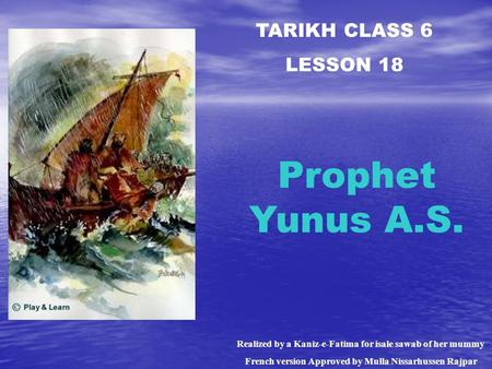 TARIKH CLASS 6 LESSON 18 Prophet Yunus A.S. Realized by a Kaniz-e-Fatima for isale sawab of her mummy French version Approved by Mulla Nissarhussen Rajpar.