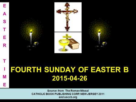 FOURTH SUNDAY OF EASTER B 2015-04-26 Source: from The Roman Míssal CATHOLIC BOOK PUBLISHING CORP. NEW JERSEY 2011 and usccb.org EASTERTIMEEASTERTIME.