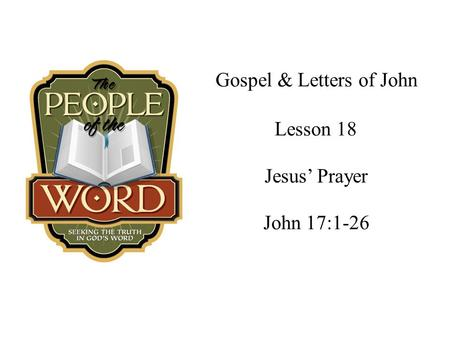 Gospel & Letters of John Jesus' Prayer John 17:1-26 Lesson 18.