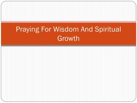 Praying For Wisdom And Spiritual Growth. John 17:1-12 John 17:1-12 Jesus spoke these words and lifted up His eyes to Heaven and said, Father, the hour.
