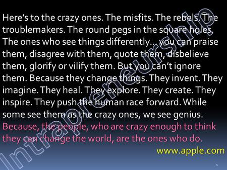 Here's to the crazy ones. The misfits. The rebels. The troublemakers. The round pegs in the square holes. The ones who see things differently… you can.