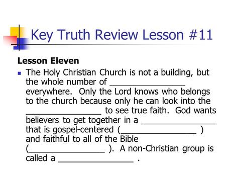 Key Truth Review Lesson #11 Lesson Eleven The Holy Christian Church is not a building, but the whole number of ________________ everywhere. Only the Lord.