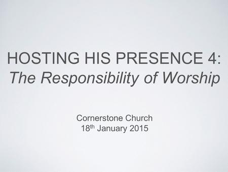 HOSTING HIS PRESENCE 4: The Responsibility of Worship Cornerstone Church 18 th January 2015.