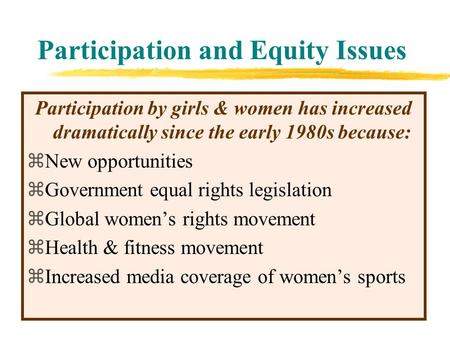 Participation and Equity Issues Participation by girls & women has increased dramatically since the early 1980s because: zNew opportunities zGovernment.
