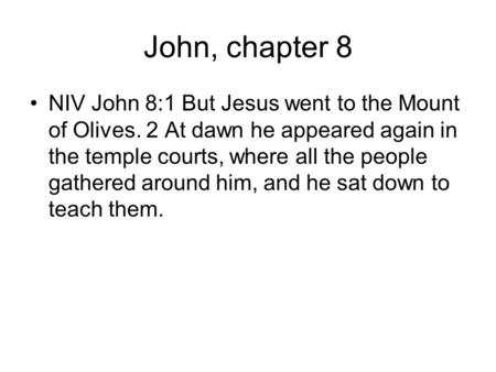 John, chapter 8 NIV John 8:1 But Jesus went to the Mount of Olives. 2 At dawn he appeared again in the temple courts, where all the people gathered around.